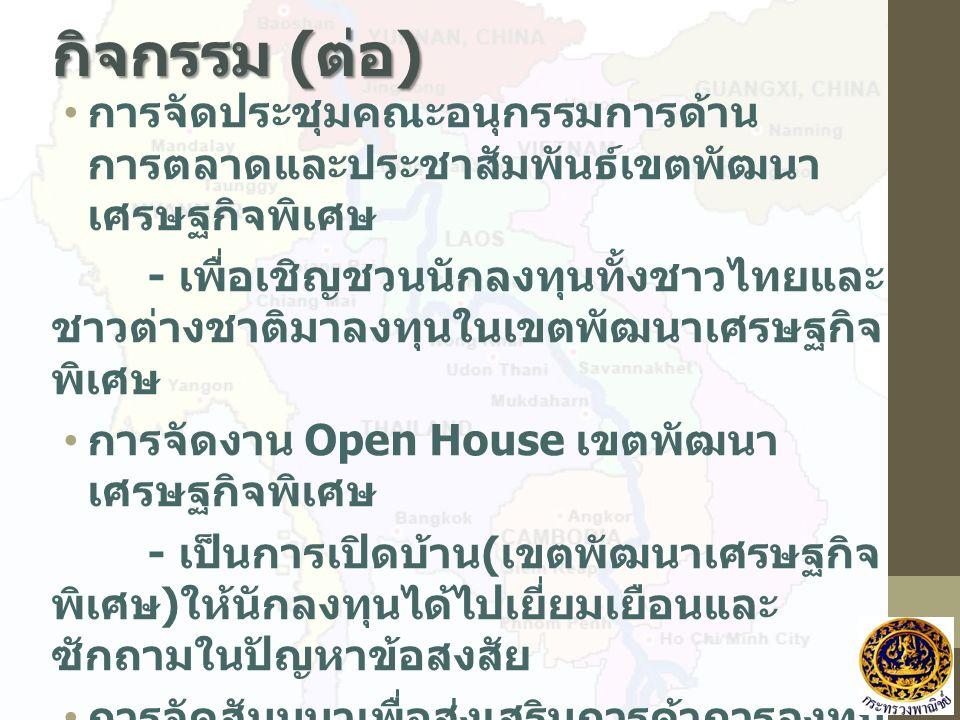 กิจกรรม ( ต่อ ) การจัดประชุมคณะอนุกรรมการด้าน การตลาดและประชาสัมพันธ์เขตพัฒนา เศรษฐกิจพิเศษ - เพื่อเชิญชวนนักลงทุนทั้งชาวไทยและ ชาวต่างชาติมาลงทุนในเข