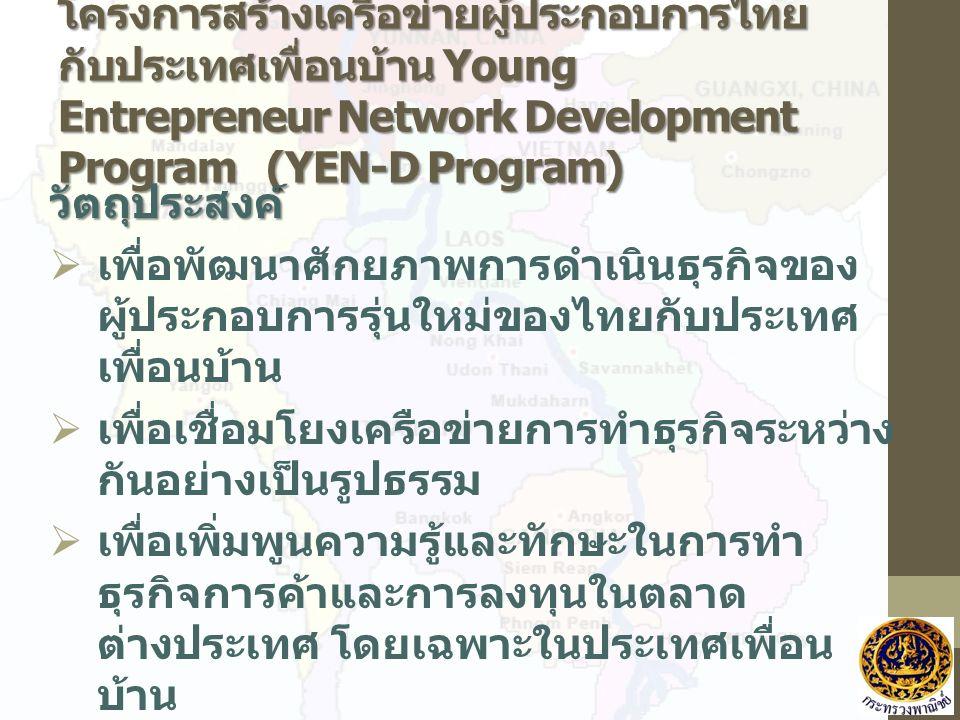 โครงการสร้างเครือข่ายผู้ประกอบการไทย กับประเทศเพื่อนบ้าน Young Entrepreneur Network Development Program (YEN-D Program) วัตถุประสงค์  เพื่อพัฒนาศักยภาพการดำเนินธุรกิจของ ผู้ประกอบการรุ่นใหม่ของไทยกับประเทศ เพื่อนบ้าน  เพื่อเชื่อมโยงเครือข่ายการทำธุรกิจระหว่าง กันอย่างเป็นรูปธรรม  เพื่อเพิ่มพูนความรู้และทักษะในการทำ ธุรกิจการค้าและการลงทุนในตลาด ต่างประเทศ โดยเฉพาะในประเทศเพื่อน บ้าน  เพื่อเป็นเวทีในการแลกเปลี่ยน ประสบการณ์ด้านความรู้ทางธุรกิจและ ขยายโอกาสทางการค้าระหว่างกัน