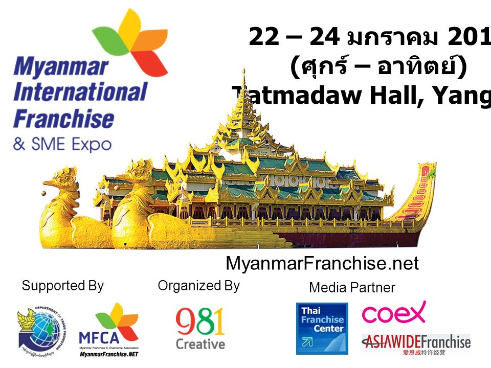 22 – 24 มกราคม 2016 ( ศุกร์ – อาทิตย์ ) Tatmadaw Hall, Yangon Supported ByOrganized By MyanmarFranchise.net Media Partner