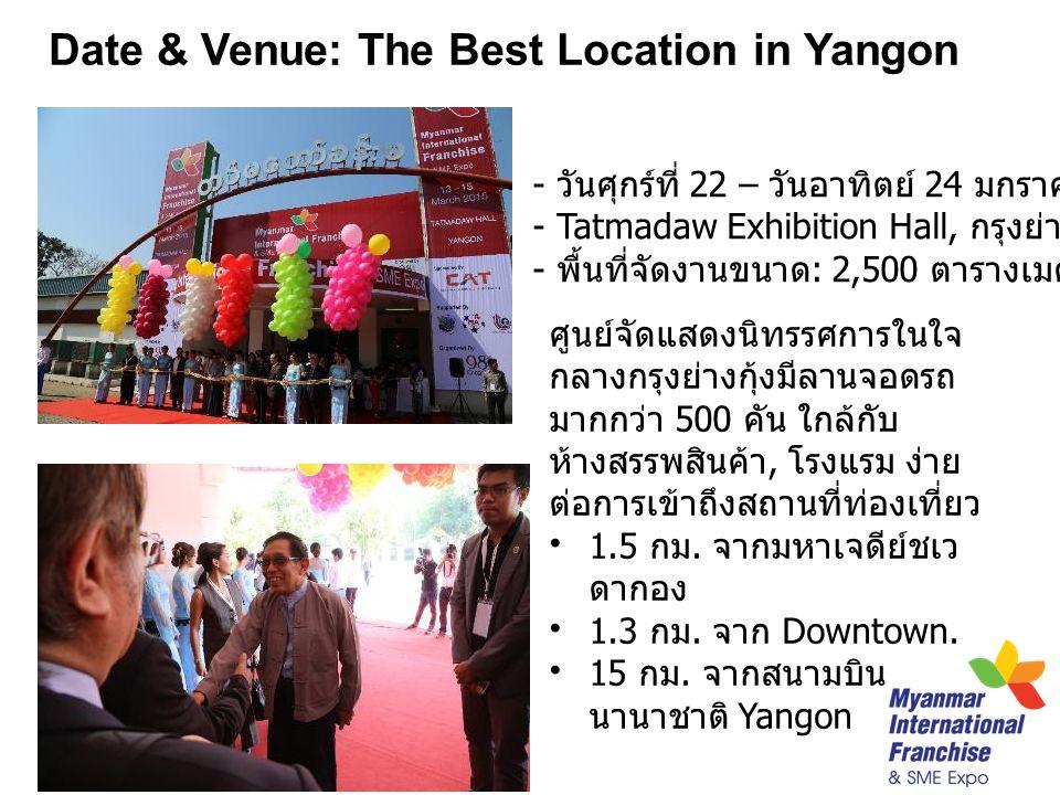 Date & Venue: The Best Location in Yangon - วันศุกร์ที่ 22 – วันอาทิตย์ 24 มกราคม 2559 (3 วัน ) - Tatmadaw Exhibition Hall, กรุงย่างกุ้ง - พื้นที่จัดงานขนาด : 2,500 ตารางเมตร ศูนย์จัดแสดงนิทรรศการในใจ กลางกรุงย่างกุ้งมีลานจอดรถ มากกว่า 500 คัน ใกล้กับ ห้างสรรพสินค้า, โรงแรม ง่าย ต่อการเข้าถึงสถานที่ท่องเที่ยว 1.5 กม.
