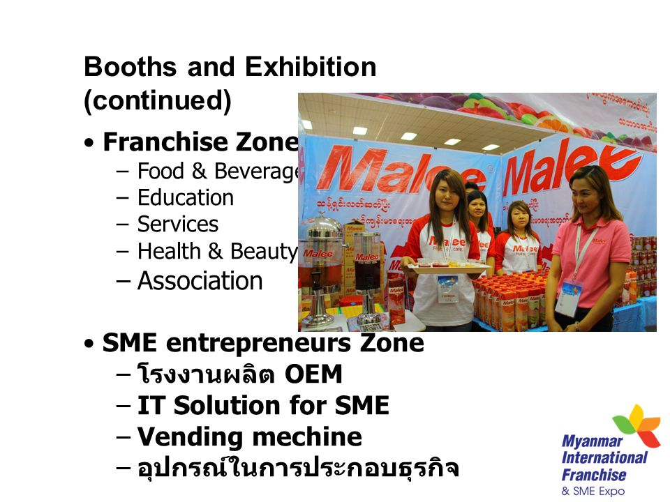 Booths and Exhibition (continued) Franchise Zone –Food & Beverage –Education –Services –Health & Beauty –Association SME entrepreneurs Zone – โรงงานผลิต OEM –IT Solution for SME –Vending mechine – อุปกรณ์ในการประกอบธุรกิจ