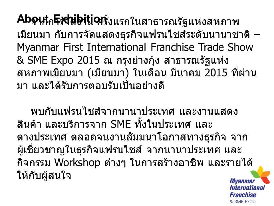 จากการจัดงาน ครั้งแรกในสาธารณรัฐแห่งสหภาพ เมียนมา กับการจัดแสดงธุรกิจแฟรนไชส์ระดับนานาชาติ – Myanmar First International Franchise Trade Show & SME Expo 2015 ณ กรุงย่างกุ้ง สาธารณรัฐแห่ง สหภาพเมียนมา ( เมียนมา ) ในเดือน มีนาคม 2015 ที่ผ่าน มา และได้รับการตอบรับเป็นอย่างดี พบกับแฟรนไชส์จากนานาประเทศ และงานแสดง สินค้า และบริการจาก SME ทั้งในประเทศ และ ต่างประเทศ ตลอดจนงานสัมมนาโอกาสทางธุรกิจ จาก ผู้เชี่ยวชาญในธุรกิจแฟรนไชส์ จากนานาประเทศ และ กิจกรรม Workshop ต่างๆ ในการสร้างอาชีพ และรายได้ ให้กับผู้สนใจ About Exhibition