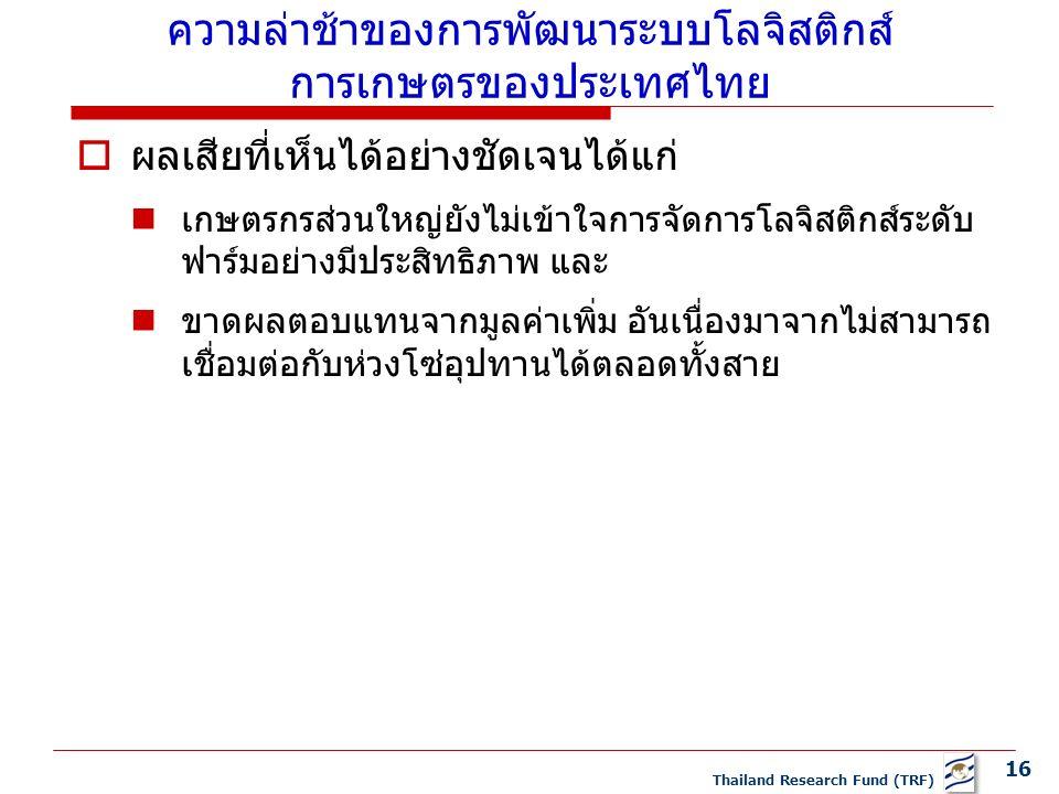 16 Thailand Research Fund (TRF) ความล่าช้าของการพัฒนาระบบโลจิสติกส์ การเกษตรของประเทศไทย  ผลเสียที่เห็นได้อย่างชัดเจนได้แก่ เกษตรกรส่วนใหญ่ยังไม่เข้าใจการจัดการโลจิสติกส์ระดับ ฟาร์มอย่างมีประสิทธิภาพ และ ขาดผลตอบแทนจากมูลค่าเพิ่ม อันเนื่องมาจากไม่สามารถ เชื่อมต่อกับห่วงโซ่อุปทานได้ตลอดทั้งสาย