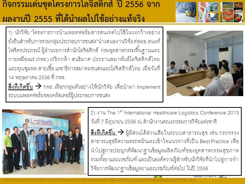 Kasetsart Univesity & Thailand Research Fund (TRF) สำนักประสานงานโครงการวิจัยด้านโลจิสติกส์ ร่วมระหว่าง สำนักงานคณะกรรมการวิจัยแห่งชาติ ( วช.) และ สำนักงานกองทุนสนับสนุนการวิจัย ( สกว.) กิจกรรมเด่นชุดโครงการโลจิสติกส์ ปี 2556 จาก ผลงานปี 2555 ที่ได้นำผลไปใช้อย่างแท้จริง 46 1) นักวิจัย โครงการการนำแพลตฟอร์มสารสนเทศไปใช้ในวงกว้างอย่าง ยั่งยืนสำหรับการรวมกลุ่มประกอบการขนส่ง นำเสนองานวิจัยต่อผอ.อนงค์ ไพจิตรประภรณ์ ผู้อำนวยการสำนักโลจิสติกส์ กรมอุตสาหกรรมพื้นฐานและ การเหมืองแร่ (กพร.) เกริกกล้า สนธิมาศ ประธานสมาพันธ์โลจิสติกส์ไทย และคุณชุมพล สายเชื้อ เลขาธิการสมาคมขนส่งและโลจิสติกส์ไทย เมื่อวันที่ 14 พฤษภาคม 2556 ที่ กพร.