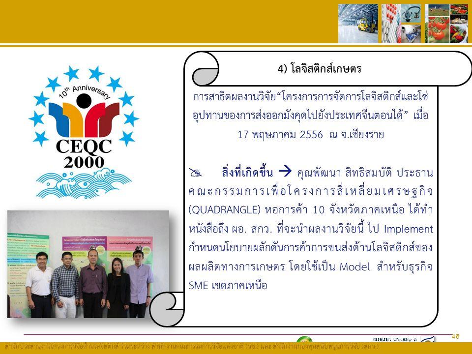 Kasetsart Univesity & Thailand Research Fund (TRF) สำนักประสานงานโครงการวิจัยด้านโลจิสติกส์ ร่วมระหว่าง สำนักงานคณะกรรมการวิจัยแห่งชาติ ( วช.) และ สำนักงานกองทุนสนับสนุนการวิจัย ( สกว.) 48 4) โลจิสติกส์เกษตร
