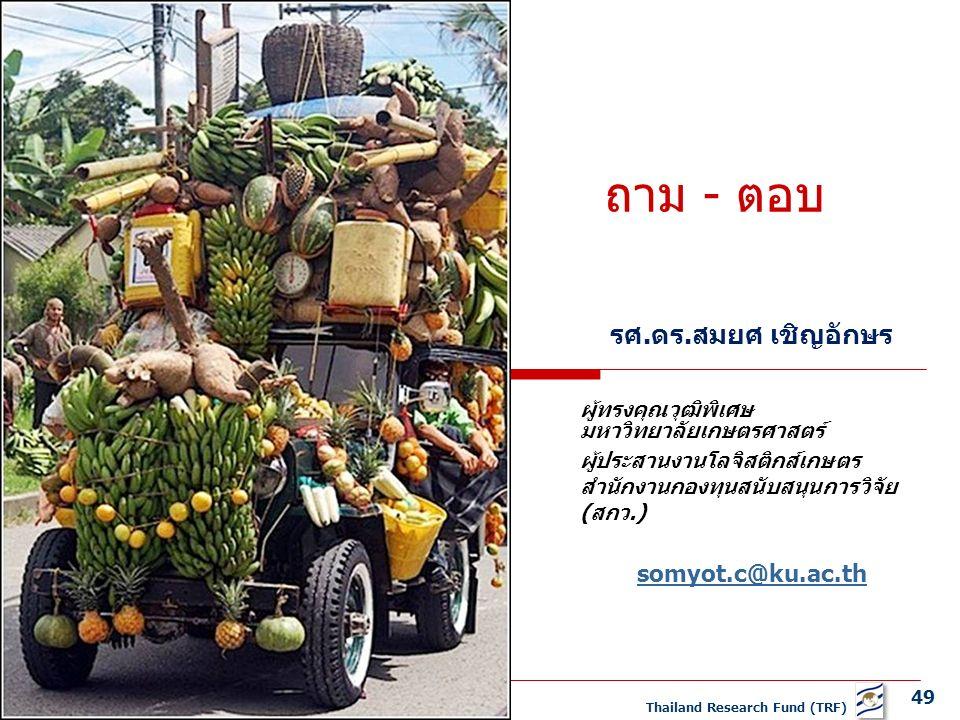 49 Thailand Research Fund (TRF) ถาม - ตอบ รศ.ดร.สมยศ เชิญอักษร ผู้ทรงคุณวุฒิพิเศษ มหาวิทยาลัยเกษตรศาสตร์ ผู้ประสานงานโลจิสติกส์เกษตร สำนักงานกองทุนสนับสนุนการวิจัย (สกว.) somyot.c@ku.ac.th