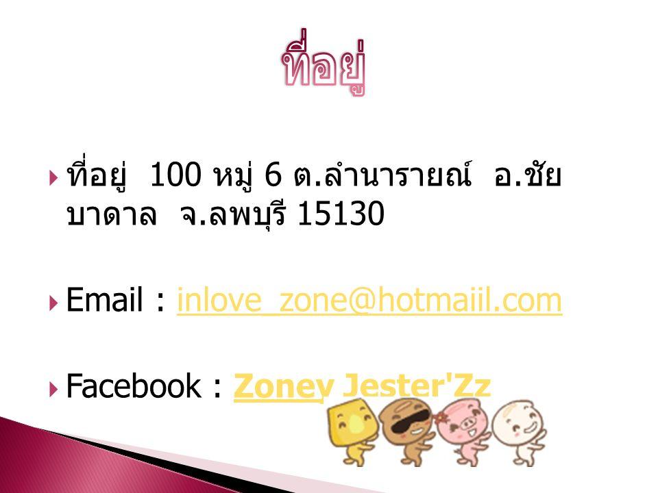  ที่อยู่ 100 หมู่ 6 ต. ลำนารายณ์ อ. ชัย บาดาล จ. ลพบุรี 15130  Email : inlove_zone@hotmaiil.cominlove_zone@hotmaiil.com  Facebook : Zoney Jester'Zz