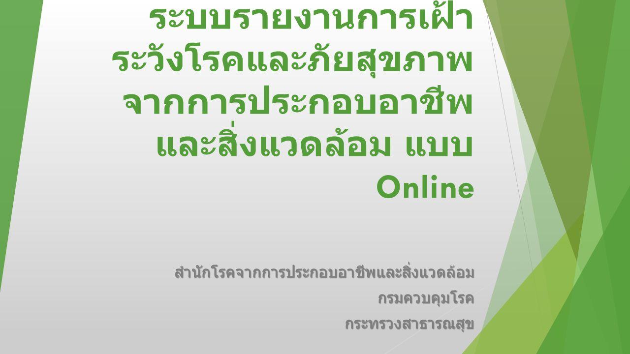 ระบบรายงานการเฝ้า ระวังโรคและภัยสุขภาพ จากการประกอบอาชีพ และสิ่งแวดล้อม แบบ Online สำนักโรคจากการประกอบอาชีพและสิ่งแวดล้อมกรมควบคุมโรคกระทรวงสาธารณสุข