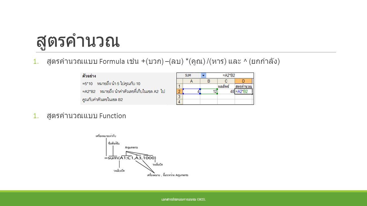 สูตรคำนวณ 1. สูตรคำนวณแบบ Formula เช่น +( บวก ) –( ลบ ) *( คูณ ) /( หาร ) และ ^ ( ยกกำลัง ) 1. สูตรคำนวณแบบ Function เอกสารประกอบการอบรม EXCEL