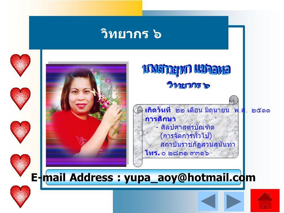วิทยากร ๖ E-mail Address : yupa_aoy@hotmail.com เกิดวันที่ ๒๒ เดือน มิถุนายน พ.
