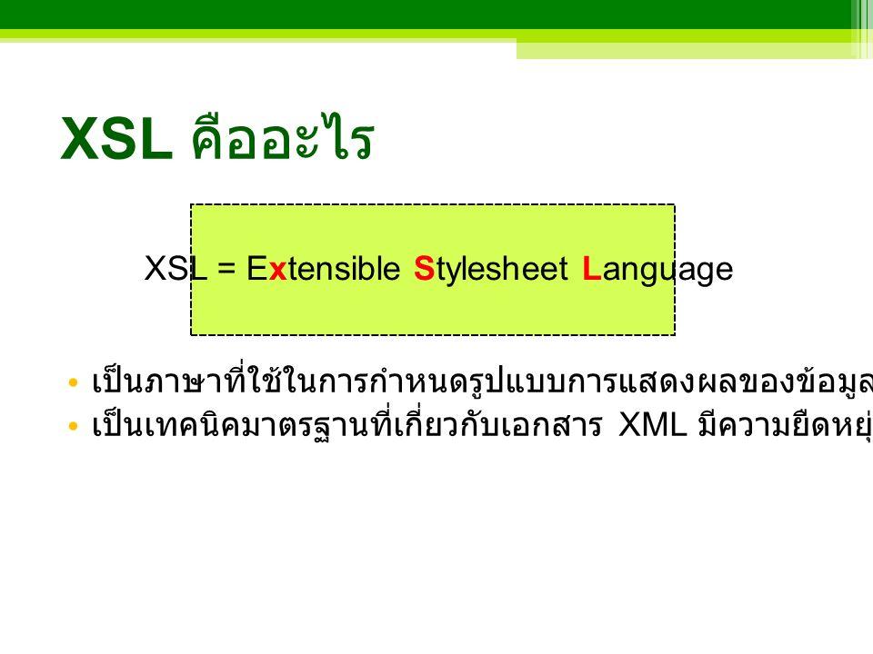 XSL คืออะไร เป็นภาษาที่ใช้ในการกำหนดรูปแบบการแสดงผลของข้อมูลที่อยู่ในเอกสาร XML เป็นเทคนิคมาตรฐานที่เกี่ยวกับเอกสาร XML มีความยืดหยุ่นดีกว่า CSS XSL = Extensible Stylesheet Language