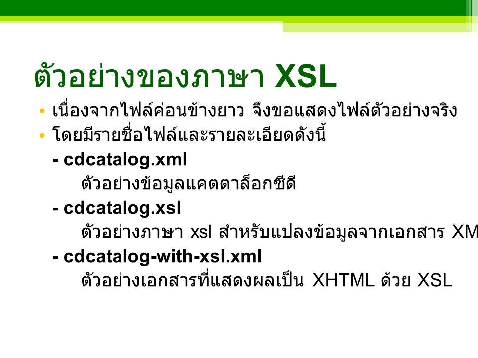 ตัวอย่างของภาษา XSL เนื่องจากไฟล์ค่อนข้างยาว จึงขอแสดงไฟล์ตัวอย่างจริง โดยมีรายชื่อไฟล์และรายละเอียดดังนี้ - cdcatalog.xml ตัวอย่างข้อมูลแคตตาล็อกซีดี - cdcatalog.xsl ตัวอย่างภาษา xsl สำหรับแปลงข้อมูลจากเอกสาร XML ข้างต้นเป็นเอกสาร XHTML - cdcatalog-with-xsl.xml ตัวอย่างเอกสารที่แสดงผลเป็น XHTML ด้วย XSL