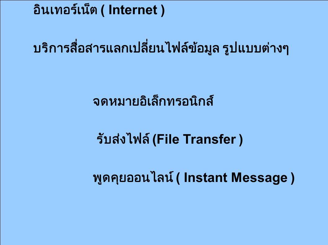 อินเทอร์เน็ต ( Internet ) บริการสื่อสารแลกเปลี่ยนไฟล์ข้อมูล รูปแบบต่างๆ จดหมายอิเล็กทรอนิกส์ รับส่งไฟล์ (File Transfer ) พูดคุยออนไลน์ ( Instant Message )