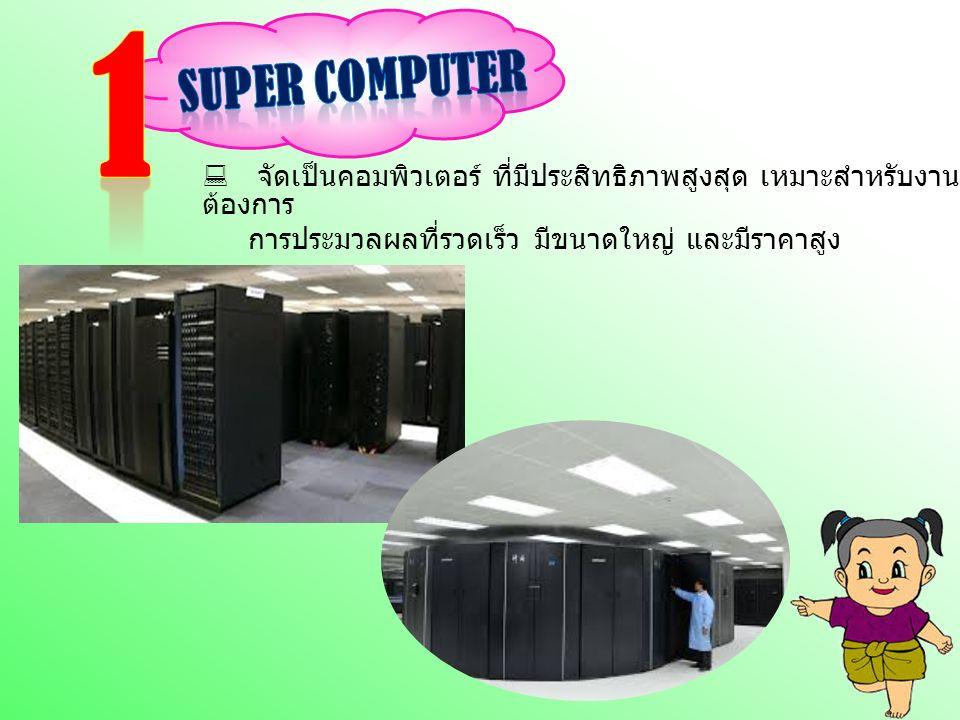  จัดเป็นคอมพิวเตอร์ ที่มีประสิทธิภาพสูงสุด เหมาะสำหรับงานที่ ต้องการ การประมวลผลที่รวดเร็ว มีขนาดใหญ่ และมีราคาสูง