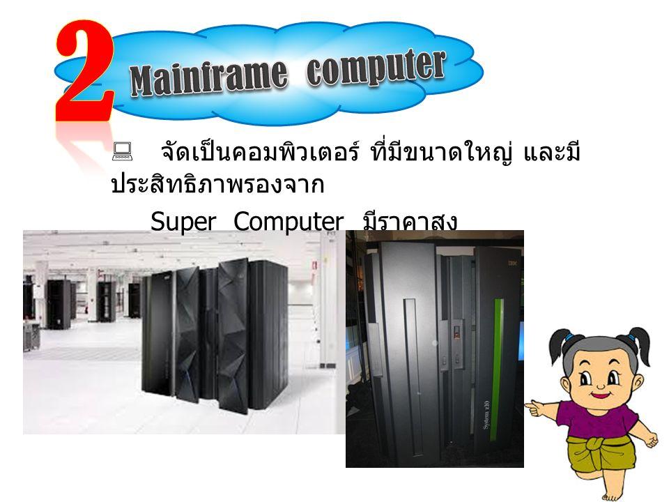  จัดเป็นคอมพิวเตอร์ ที่มีขนาดใหญ่ และมี ประสิทธิภาพรองจาก Super Computer มีราคาสูง