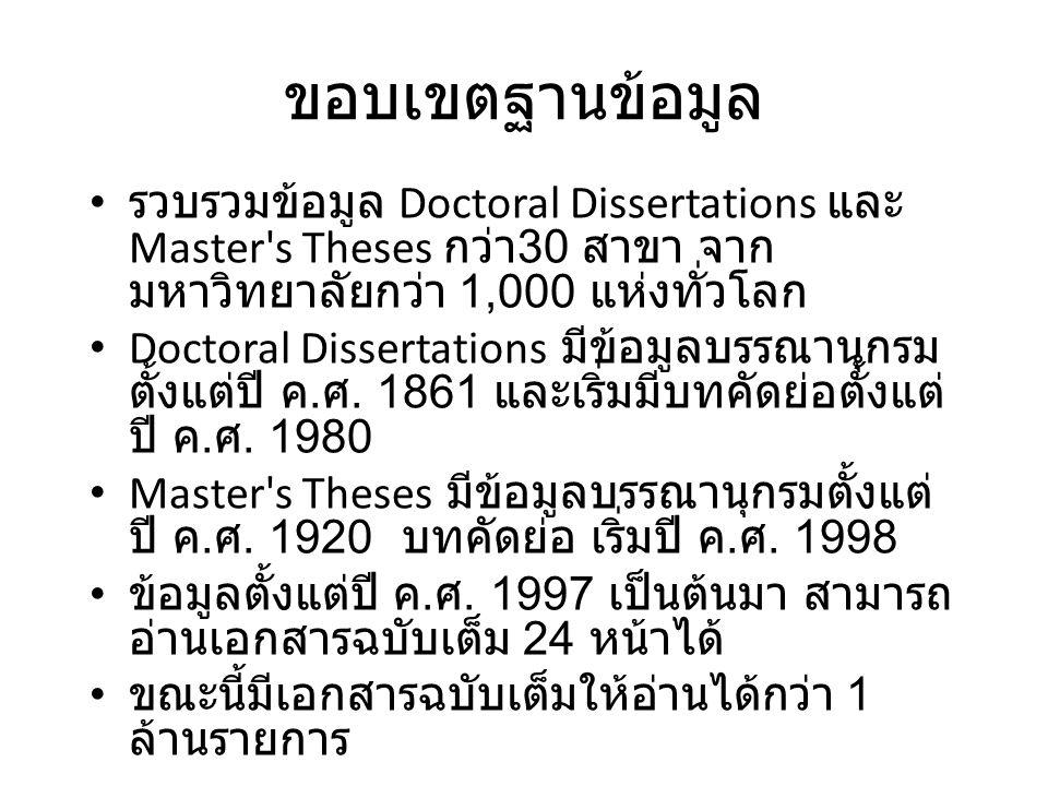 ขอบเขตฐานข้อมูล รวบรวมข้อมูล Doctoral Dissertations และ Master s Theses กว่า 30 สาขา จาก มหาวิทยาลัยกว่า 1,000 แห่งทั่วโลก Doctoral Dissertations มีข้อมูลบรรณานุกรม ตั้งแต่ปี ค.