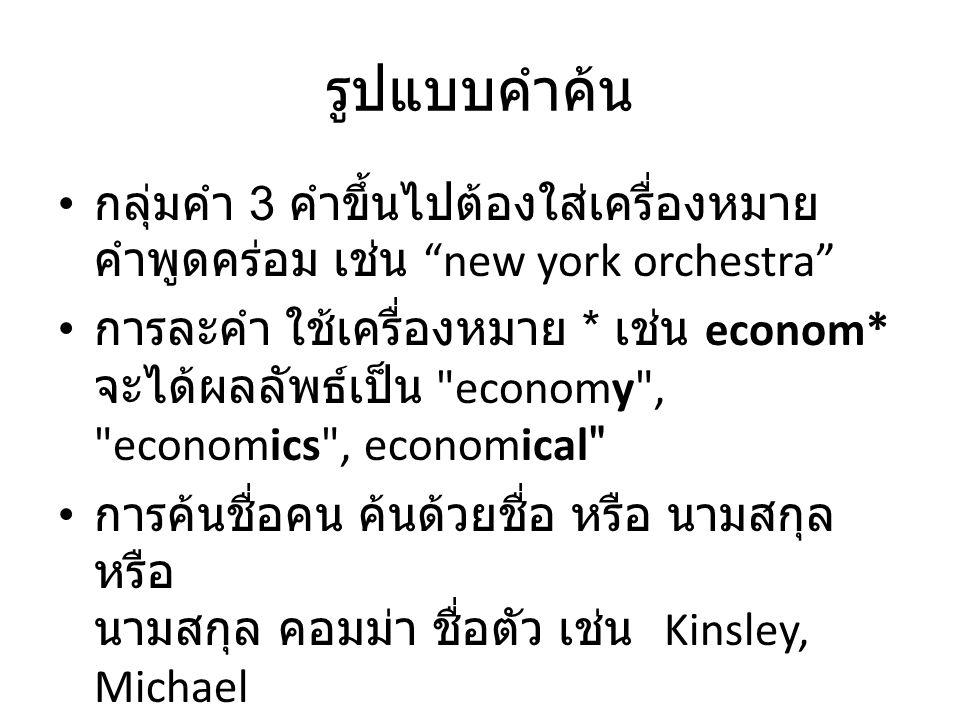 รูปแบบคำค้น กลุ่มคำ 3 คำขึ้นไปต้องใส่เครื่องหมาย คำพูดคร่อม เช่น new york orchestra การละคำ ใช้เครื่องหมาย * เช่น econom* จะได้ผลลัพธ์เป็น economy , economics , economical การค้นชื่อคน ค้นด้วยชื่อ หรือ นามสกุล หรือ นามสกุล คอมม่า ชื่อตัว เช่น Kinsley, Michael