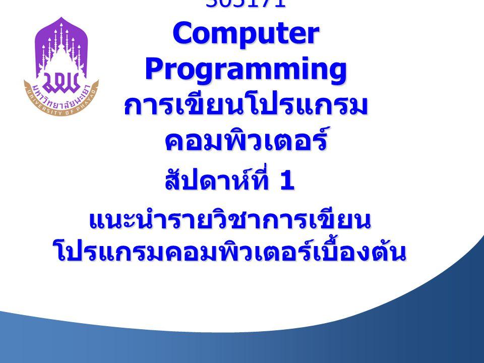 305171 Computer Programming การเขียนโปรแกรม คอมพิวเตอร์ สัปดาห์ที่ 1 แนะนำรายวิชาการเขียน โปรแกรมคอมพิวเตอร์เบื้องต้น