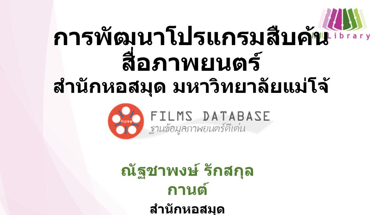 การพัฒนาโปรแกรมสืบค้น สื่อภาพยนตร์ สำนักหอสมุด มหาวิทยาลัยแม่โจ้ ณัฐชาพงษ์ รักสกุล กานต์ สำนักหอสมุด มหาวิทยาลัยแม่โจ้