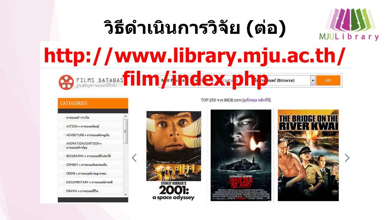 วิธีดำเนินการวิจัย ( ต่อ ) http://www.library.mju.ac.th/ film/index.php