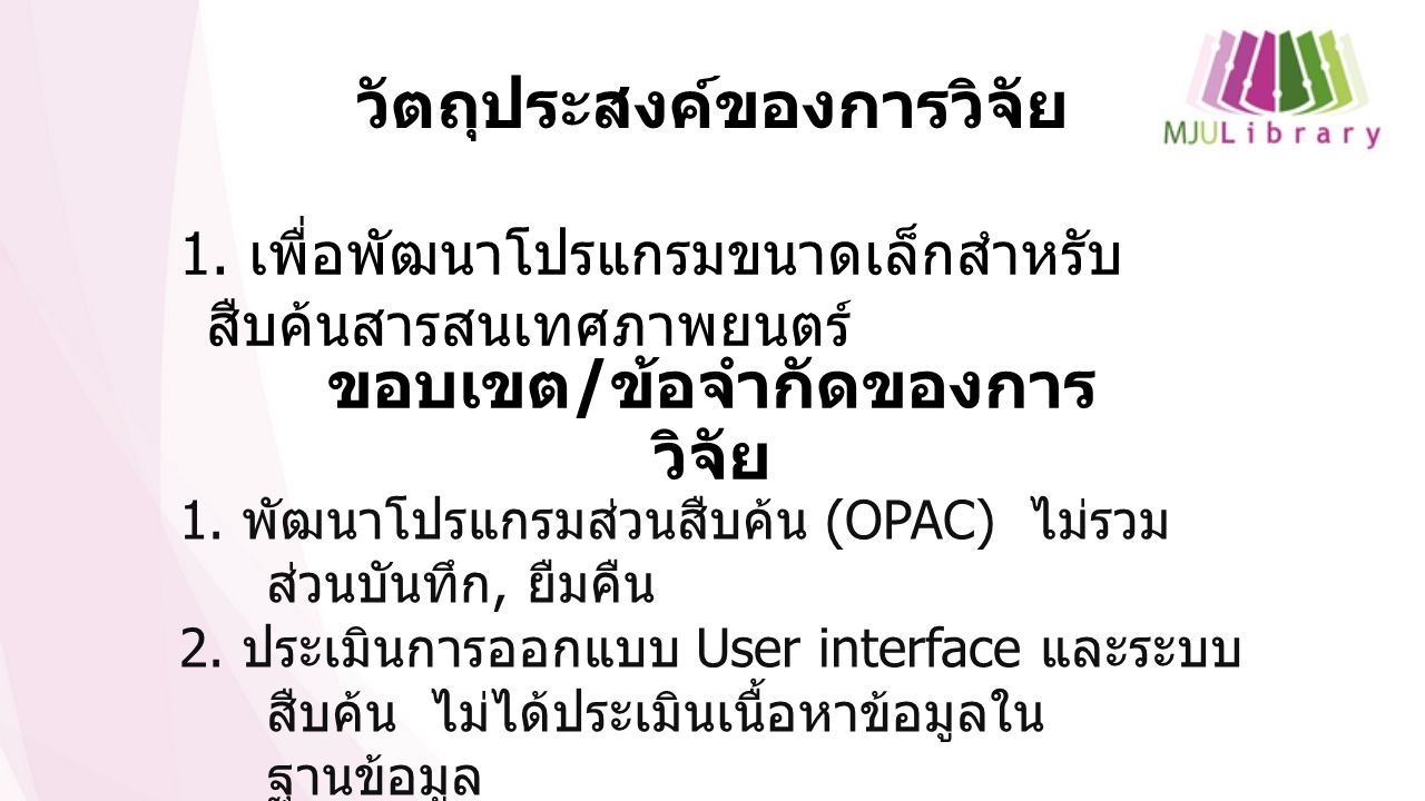 วัตถุประสงค์ของการวิจัย 1. เพื่อพัฒนาโปรแกรมขนาดเล็กสำหรับ สืบค้นสารสนเทศภาพยนตร์ ขอบเขต / ข้อจำกัดของการ วิจัย 1. พัฒนาโปรแกรมส่วนสืบค้น (OPAC) ไม่รว