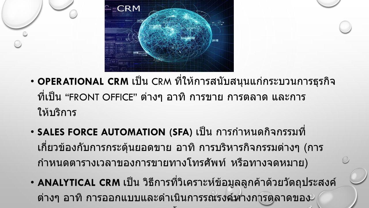 OPERATIONAL CRM เป็น CRM ที่ให้การสนับสนุนแก่กระบวนการธุรกิจ ที่เป็น FRONT OFFICE ต่างๆ อาทิ การขาย การตลาด และการ ให้บริการ SALES FORCE AUTOMATION (SFA) เป็น การกำหนดกิจกรรมที่ เกี่ยวข้องกับการกระตุ้นยอดขาย อาทิ การบริหารกิจกรรมต่างๆ ( การ กำหนดตารางเวลาของการขายทางโทรศัพท์ หรือทางจดหมาย ) ANALYTICAL CRM เป็น วิธีการที่วิเคราะห์ข้อมูลลูกค้าด้วยวัตถุประสงค์ ต่างๆ อาทิ การออกแบบและดำเนินการรณรงค์ทางการตลาดของ กลุ่มเป้าหมาย ลูกค้าผู้ตัดสินใจซื้อผลิตภัณฑ์ของเราไปแล้ว พิจารณา ซื้อผลิตภัณฑ์อื่นๆ เพิ่มอีก