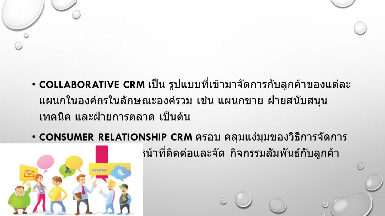 COLLABORATIVE CRM เป็น รูปแบบที่เข้ามาจัดการกับลูกค้าของแต่ละ แผนกในองค์กรในลักษณะองค์รวม เช่น แผนกขาย ฝ่ายสนับสนุน เทคนิค และฝ่ายการตลาด เป็นต้น CONSUMER RELATIONSHIP CRM ครอบ คลุมแง่มุมของวิธีการจัดการ กับลูกค้าโดยศูนย์ที่ทำหน้าที่ติดต่อและจัด กิจกรรมสัมพันธ์กับลูกค้า ขององค์กร