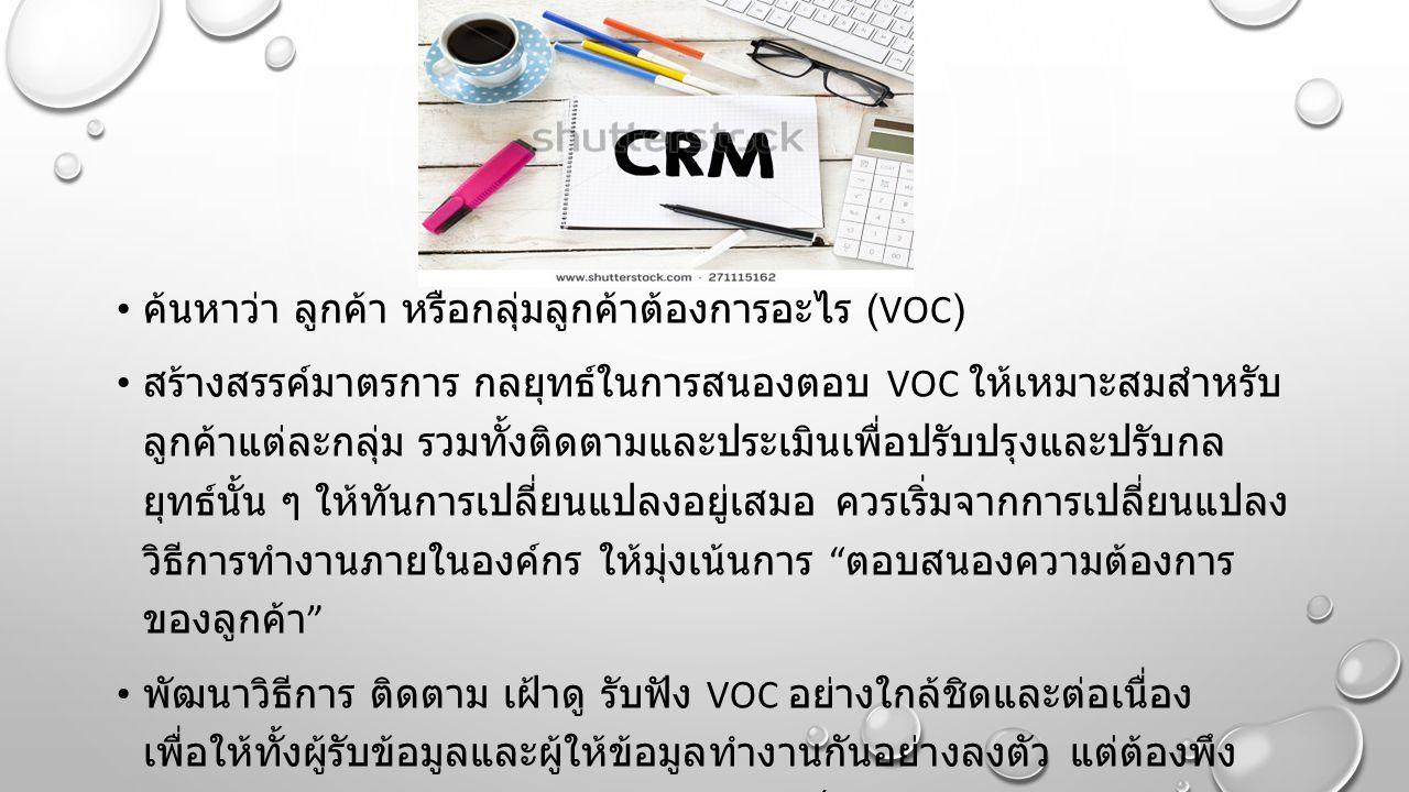 ค้นหาว่า ลูกค้า หรือกลุ่มลูกค้าต้องการอะไร (VOC) สร้างสรรค์มาตรการ กลยุทธ์ในการสนองตอบ VOC ให้เหมาะสมสำหรับ ลูกค้าแต่ละกลุ่ม รวมทั้งติดตามและประเมินเพื่อปรับปรุงและปรับกล ยุทธ์นั้น ๆ ให้ทันการเปลี่ยนแปลงอยู่เสมอ ควรเริ่มจากการเปลี่ยนแปลง วิธีการทำงานภายในองค์กร ให้มุ่งเน้นการ ตอบสนองความต้องการ ของลูกค้า พัฒนาวิธีการ ติดตาม เฝ้าดู รับฟัง VOC อย่างใกล้ชิดและต่อเนื่อง เพื่อให้ทั้งผู้รับข้อมูลและผู้ให้ข้อมูลทำงานกันอย่างลงตัว แต่ต้องพึง ระวัง อย่าให้การสร้างความสัมพันธ์กลายเป็นสร้างความรำคาญให้แก่ ลูกค้า