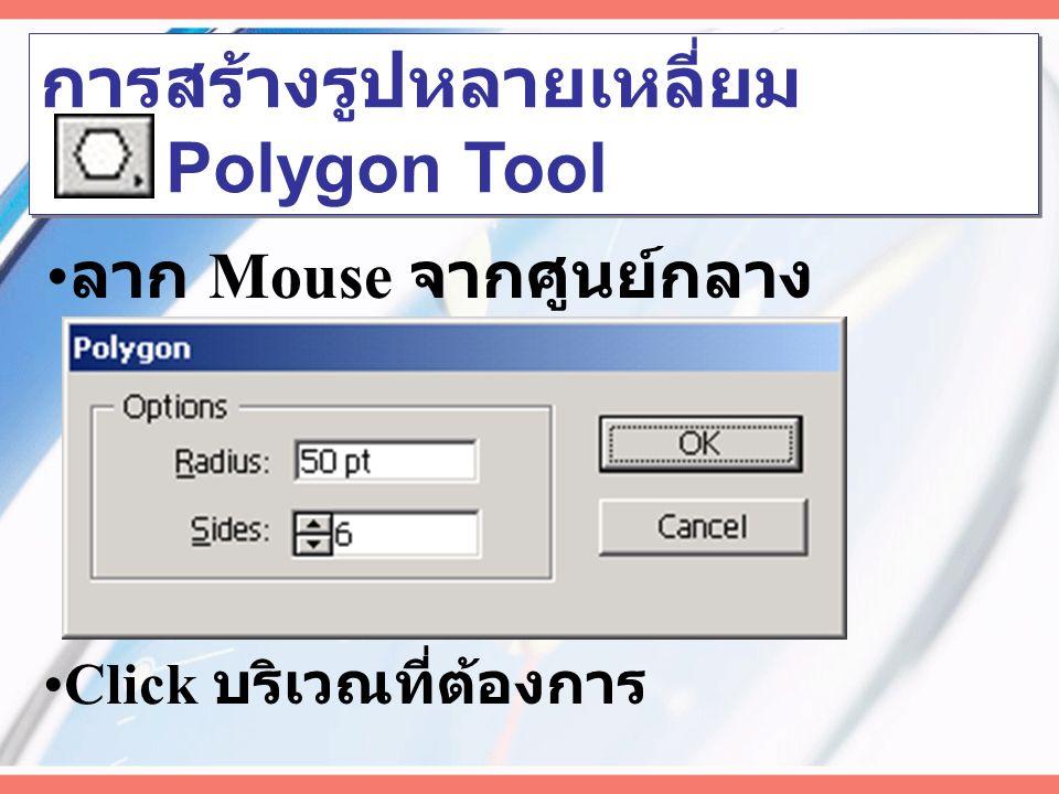 ลาก Mouse ตามแนวเฉียง การสร้างรูปวงรีหรือวงกลม Ellipse Tool ( กด Shift + Click ลากสร้างวงกลม ) ( กด Alt + Click ลากสร้างจากศูนย์กลาง ) Click บริเวณที่ต้องการ