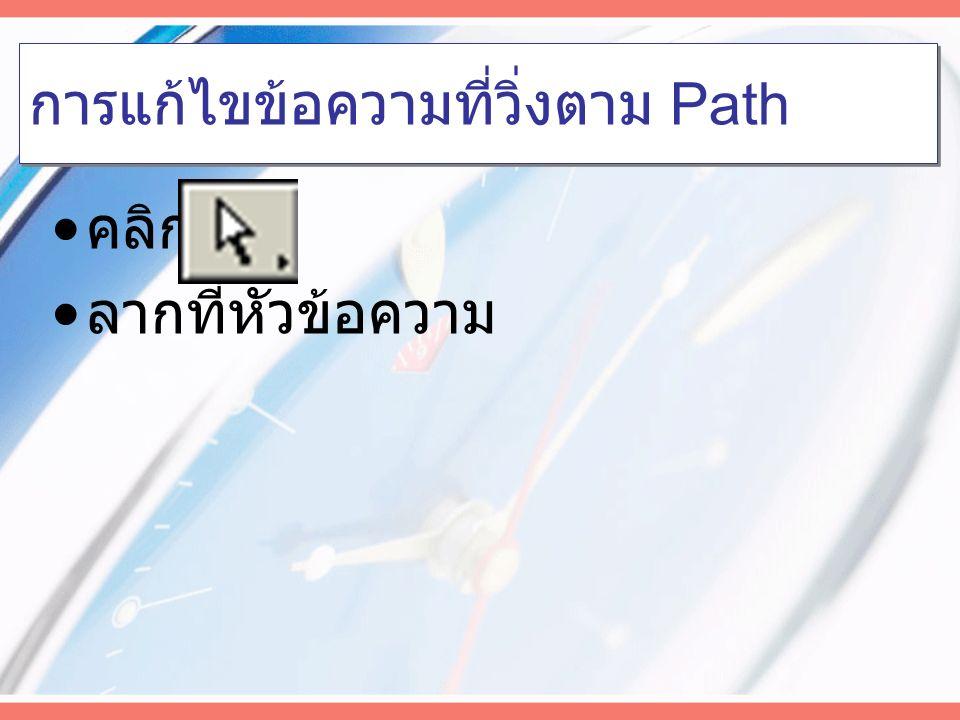 การเขียนข้อความตาม Path เลือกเส้น Path เลือกเครื่องมือ คลิกเมาส์บนเส้น Path พิมพ์ข้อความ
