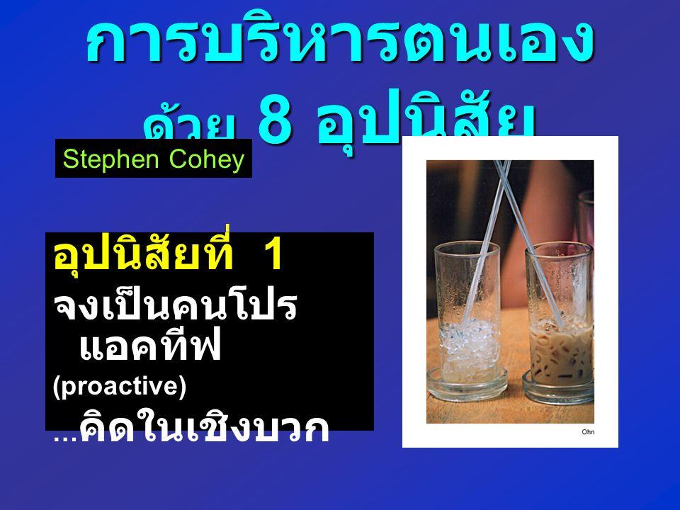 การบริหารตนเอง ด้วย 8 อุปนิสัย อุปนิสัยที่ 1 จงเป็นคนโปร แอคทีฟ (proactive) … คิดในเชิงบวก Stephen Cohey
