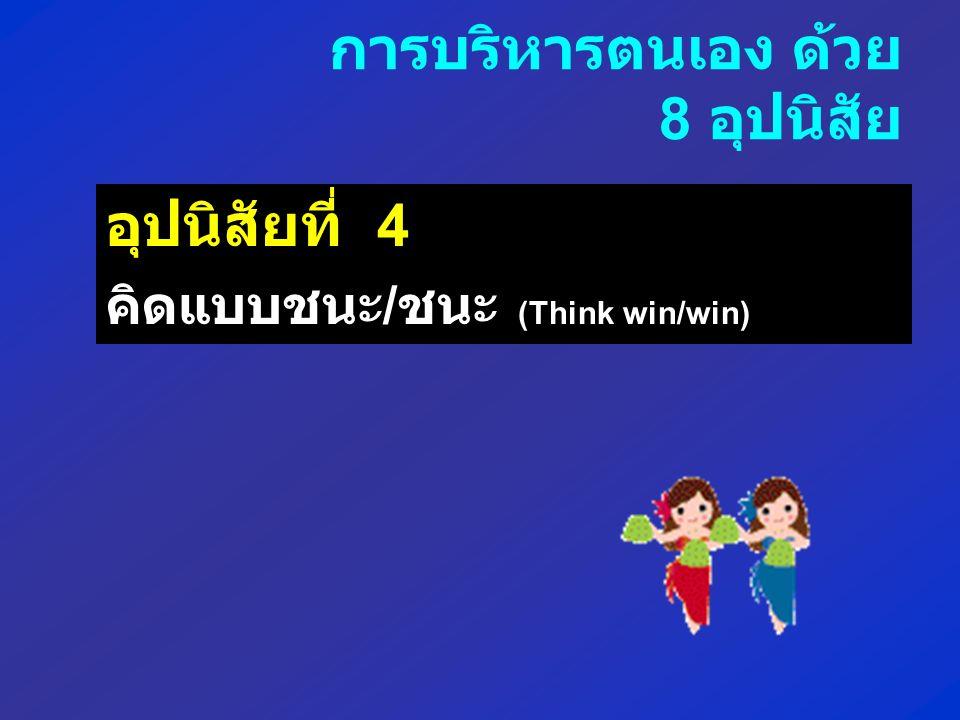อุปนิสัยที่ 4 คิดแบบชนะ / ชนะ (Think win/win) การบริหารตนเอง ด้วย 8 อุปนิสัย