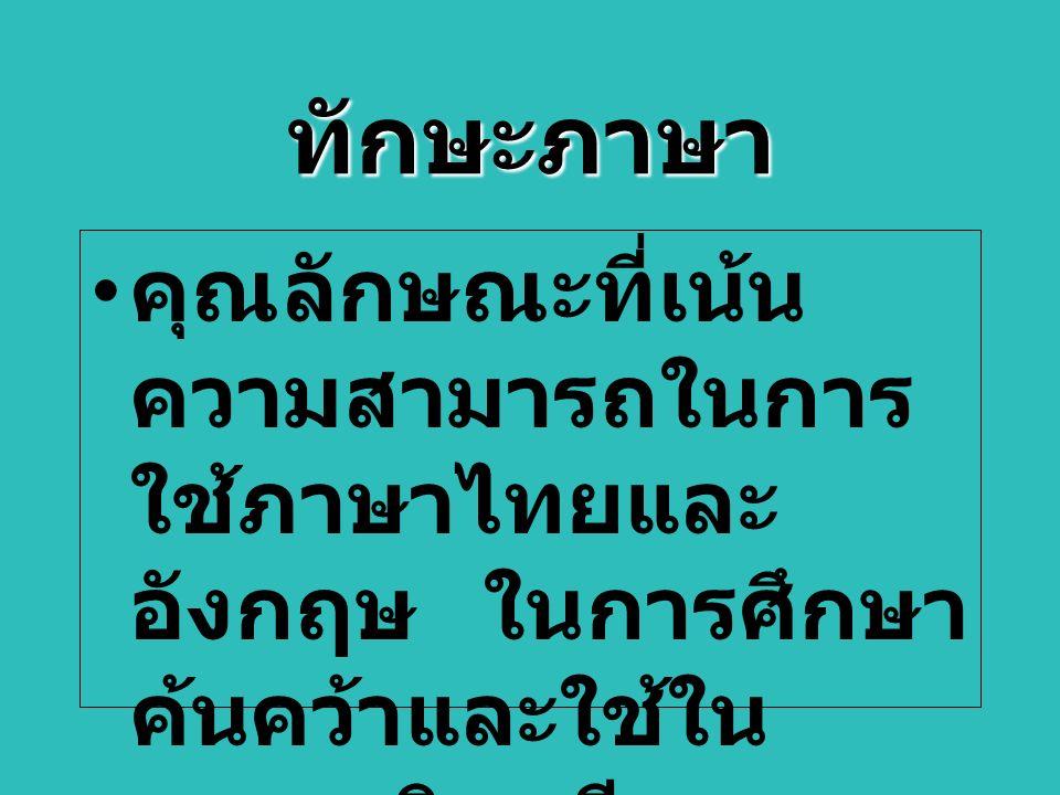 ทักษะภาษา คุณลักษณะที่เน้น ความสามารถในการ ใช้ภาษาไทยและ อังกฤษ ในการศึกษา ค้นคว้าและใช้ใน วิชาชีพ