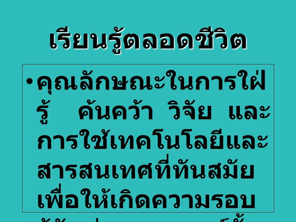 เรียนรู้ตลอดชีวิต คุณลักษณะในการใฝ่ รู้ ค้นคว้า วิจัย และ การใช้เทคโนโลยีและ สารสนเทศที่ทันสมัย เพื่อให้เกิดความรอบ รู้ทันต่อเหตุการณ์ทั้ง ในสังคมไทยและ สังคมโลก