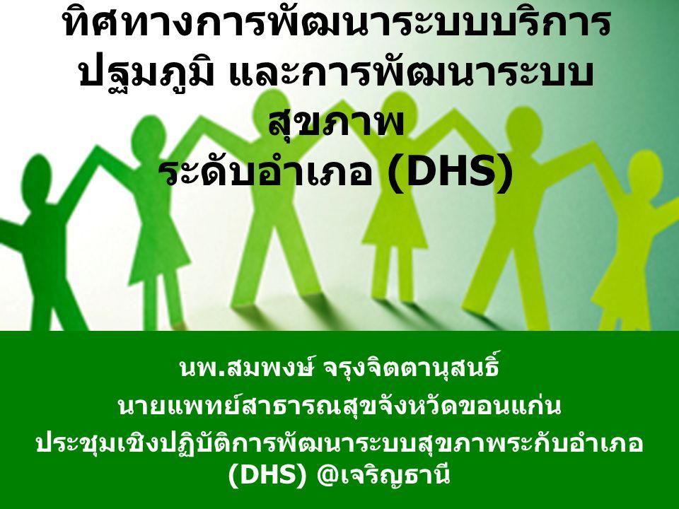ทิศทางการพัฒนาระบบบริการ ปฐมภูมิ และการพัฒนาระบบ สุขภาพ ระดับอำเภอ (DHS) นพ.