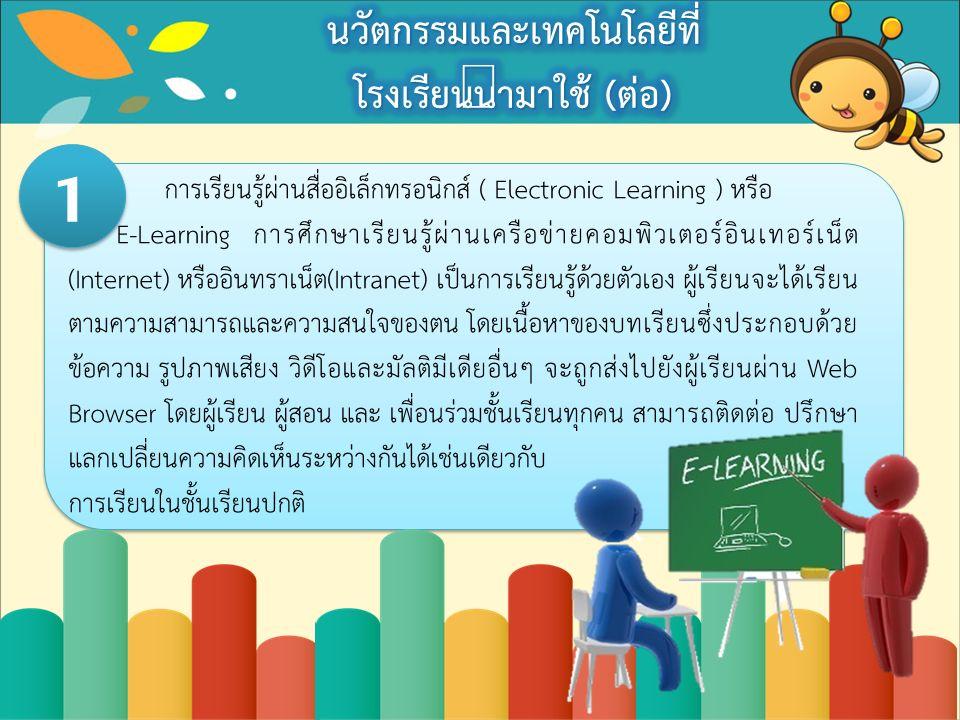 การเรียนรู้ผ่านสื่ออิเล็กทรอนิกส์ ( Electronic Learning ) หรือ E-Learning การศึกษาเรียนรู้ผ่านเครือข่ายคอมพิวเตอร์อินเทอร์เน็ต (Internet) หรืออินทราเน็ต(Intranet) เป็นการเรียนรู้ด้วยตัวเอง ผู้เรียนจะได้เรียน ตามความสามารถและความสนใจของตน โดยเนื้อหาของบทเรียนซึ่งประกอบด้วย ข้อความ รูปภาพเสียง วิดีโอและมัลติมีเดียอื่นๆ จะถูกส่งไปยังผู้เรียนผ่าน Web Browser โดยผู้เรียน ผู้สอน และ เพื่อนร่วมชั้นเรียนทุกคน สามารถติดต่อ ปรึกษา แลกเปลี่ยนความคิดเห็นระหว่างกันได้เช่นเดียวกับ การเรียนในชั้นเรียนปกติ 1 1