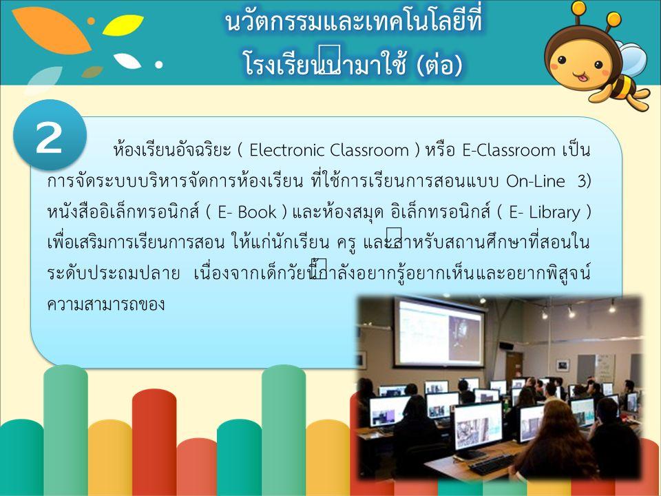 ห้องเรียนอัจฉริยะ ( Electronic Classroom ) หรือ E-Classroom เป็น การจัดระบบบริหารจัดการห้องเรียน ที่ใช้การเรียนการสอนแบบ On-Line 3) หนังสืออิเล็กทรอนิกส์ ( E- Book ) และห้องสมุด อิเล็กทรอนิกส์ ( E- Library ) เพื่อเสริมการเรียนการสอน ให้แก่นักเรียน ครู และสำหรับสถานศึกษาที่สอนใน ระดับประถมปลาย เนื่องจากเด็กวัยนี้กำลังอยากรู้อยากเห็นและอยากพิสูจน์ ความสามารถของ 2 2