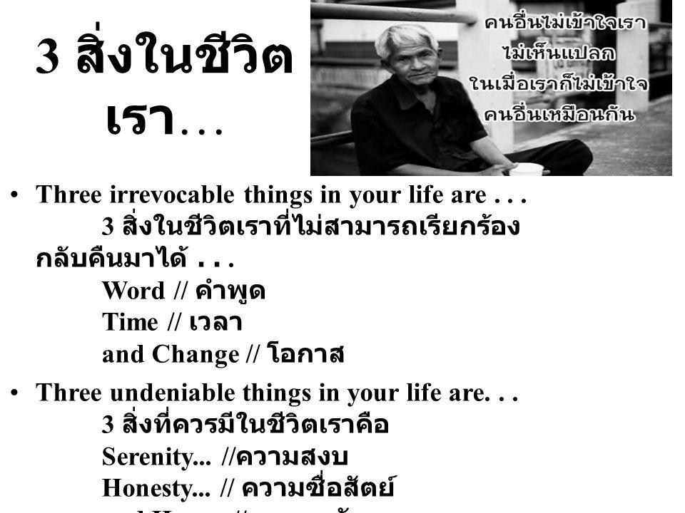 3 สิ่งในชีวิต เรา … Three irrevocable things in your life are... 3 สิ่งในชีวิตเราที่ไม่สามารถเรียกร้อง กลับคืนมาได้... Word // คำพูด Time // เวลา and