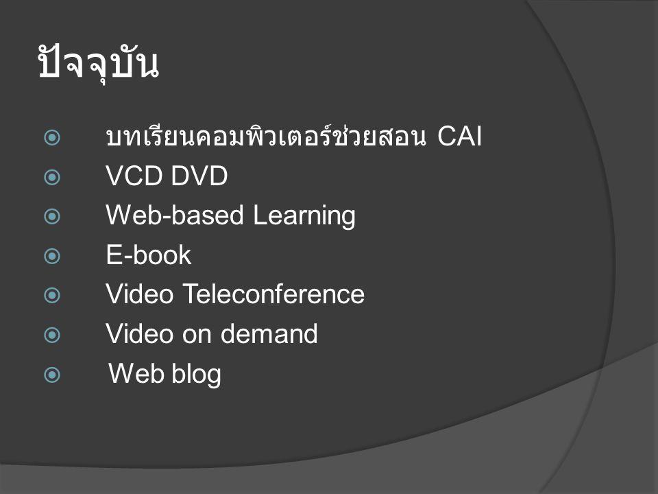 ปัจจุบัน  บทเรียนคอมพิวเตอร์ช่วยสอน CAI  VCD DVD  Web-based Learning  E-book  Video Teleconference  Video on demand  Web blog