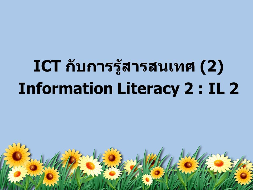 ICT กับการรู้สารสนเทศ (2) Information Literacy 2 : IL 2
