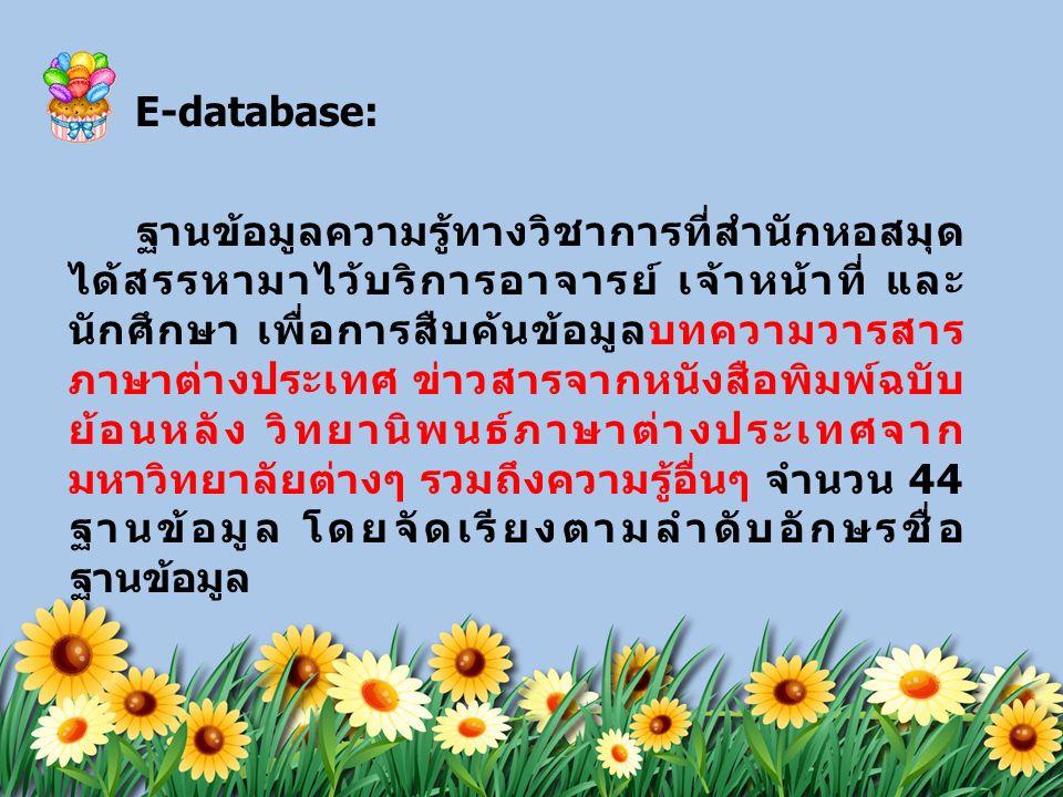 E-database: ฐานข้อมูลความรู้ทางวิชาการที่สำนักหอสมุด ได้สรรหามาไว้บริการอาจารย์ เจ้าหน้าที่ และ นักศึกษา เพื่อการสืบค้นข้อมูลบทความวารสาร ภาษาต่างประเทศ ข่าวสารจากหนังสือพิมพ์ฉบับ ย้อนหลัง วิทยานิพนธ์ภาษาต่างประเทศจาก มหาวิทยาลัยต่างๆ รวมถึงความรู้อื่นๆ จำนวน 44 ฐานข้อมูล โดยจัดเรียงตามลำดับอักษรชื่อ ฐานข้อมูล