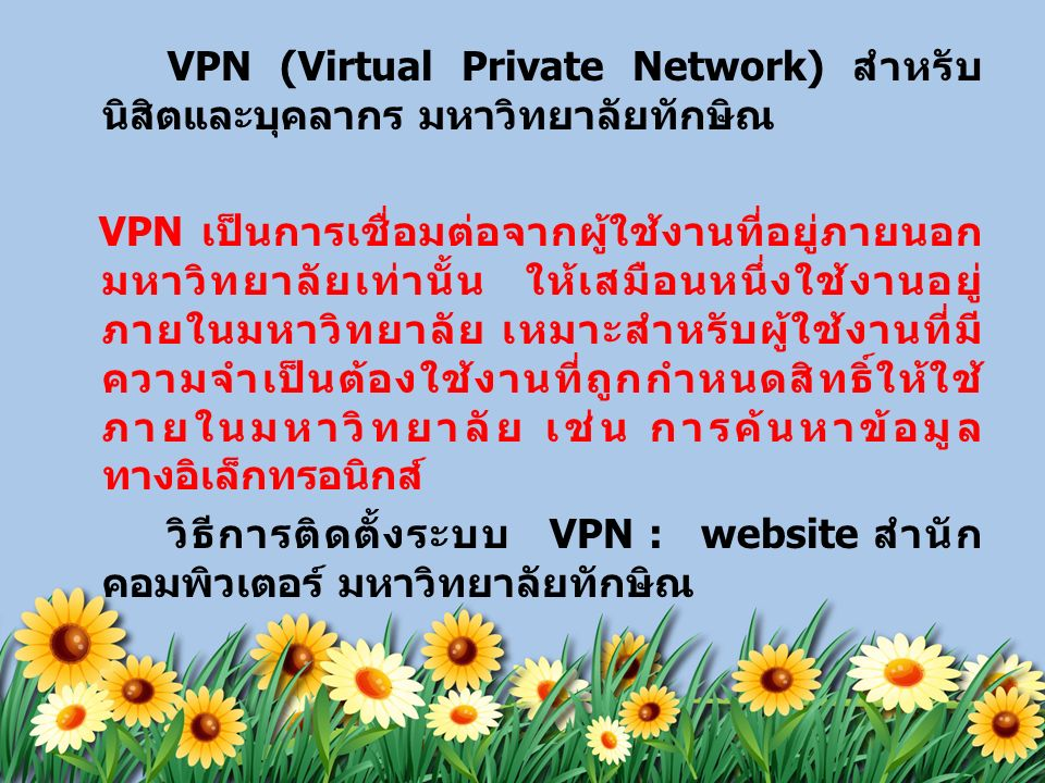 VPN (Virtual Private Network) สำหรับ นิสิตและบุคลากร มหาวิทยาลัยทักษิณ VPN เป็นการเชื่อมต่อจากผู้ใช้งานที่อยู่ภายนอก มหาวิทยาลัยเท่านั้น ให้เสมือนหนึ่งใช้งานอยู่ ภายในมหาวิทยาลัย เหมาะสำหรับผู้ใช้งานที่มี ความจำเป็นต้องใช้งานที่ถูกกำหนดสิทธิ์ให้ใช้ ภายในมหาวิทยาลัย เช่น การค้นหาข้อมูล ทางอิเล็กทรอนิกส์ วิธีการติดตั้งระบบ VPN : website สำนัก คอมพิวเตอร์ มหาวิทยาลัยทักษิณ