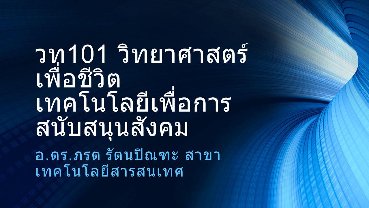 วท 101 วิทยาศาสตร์ เพื่อชีวิต เทคโนโลยีเพื่อการ สนับสนุนสังคม อ. ดร. ภรต รัตนปิณฑะ สาขา เทคโนโลยีสารสนเทศ