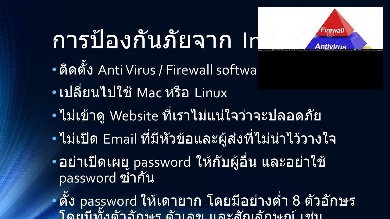 การป้องกันภัยจาก Internet ติดตั้ง Anti Virus / Firewall software เปลี่ยนไปใช้ Mac หรือ Linux ไม่เข้าดู Website ที่เราไม่แน่ใจว่าจะปลอดภัย ไม่เปิด Email ที่มีหัวข้อและผู้ส่งที่ไม่น่าไว้วางใจ อย่าเปิดเผย password ให้กับผู้อื่น และอย่าใช้ password ซ้ำกัน ตั้ง password ให้เดายาก โดยมีอย่างต่ำ 8 ตัวอักษร โดยมีทั้งตัวอักษร ตัวเลข และสัญลักษณ์ เช่น 4cats  f0UrK@tTz