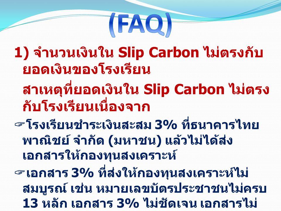 1) จำนวนเงินใน Slip Carbon ไม่ตรงกับ ยอดเงินของโรงเรียน สาเหตุที่ยอดเงินใน Slip Carbon ไม่ตรง กับโรงเรียนเนื่องจาก  โรงเรียนชำระเงินสะสม 3% ที่ธนาคารไทย พาณิชย์ จำกัด ( มหาชน ) แล้วไม่ได้ส่ง เอกสารให้กองทุนสงเคราะห์  เอกสาร 3% ที่ส่งให้กองทุนสงเคราะห์ไม่ สมบูรณ์ เช่น หมายเลขบัตรประชาชนไม่ครบ 13 หลัก เอกสาร 3% ไม่ชัดเจน เอกสารไม่ ครบ ยอดชำระไม่ตรงตามเอกสาร  ข้อมูลบางส่วนอยู่ระหว่างการบันทึกของ ธนาคารไทยพาณิชย์ จำกัด ( มหาชน )