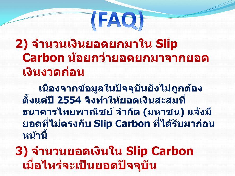 2) จำนวนเงินยอดยกมาใน Slip Carbon น้อยกว่ายอดยกมาจากยอด เงินงวดก่อน เนื่องจากข้อมูลในปัจจุบันยังไม่ถูกต้อง ตั้งแต่ปี 2554 จึงทำให้ยอดเงินสะสมที่ ธนาคา
