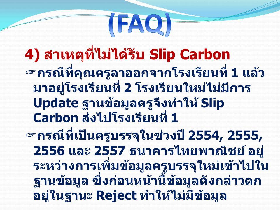 4) สาเหตุที่ไม่ได้รับ Slip Carbon  กรณีที่คุณครูลาออกจากโรงเรียนที่ 1 แล้ว มาอยู่โรงเรียนที่ 2 โรงเรียนใหม่ไม่มีการ Update ฐานข้อมูลครูจึงทำให้ Slip Carbon ส่งไปโรงเรียนที่ 1  กรณีที่เป็นครูบรรจุในช่วงปี 2554, 2555, 2556 และ 2557 ธนาคารไทยพาณิชย์ อยู่ ระหว่างการเพิ่มข้อมูลครูบรรจุใหม่เข้าไปใน ฐานข้อมูล ซึ่งก่อนหน้านี้ข้อมูลดังกล่าวตก อยู่ในฐานะ Reject ทำให้ไม่มีข้อมูล
