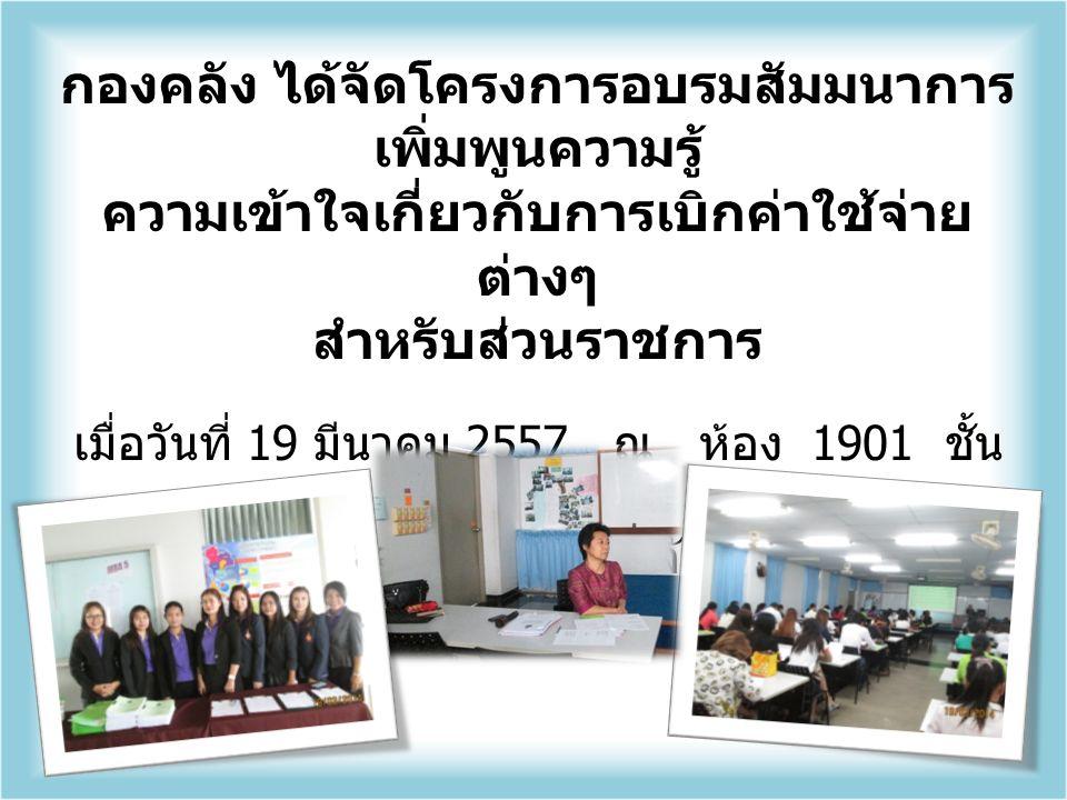 กองคลัง ได้จัดโครงการอบรมสัมมนาการ เพิ่มพูนความรู้ ความเข้าใจเกี่ยวกับการเบิกค่าใช้จ่าย ต่างๆ สำหรับส่วนราชการ เมื่อวันที่ 19 มีนาคม 2557 ณ ห้อง 1901