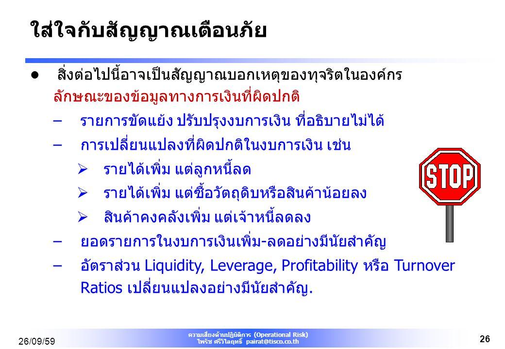 ความเสี่ยงด้านปฏิบัติการ (Operational Risk) ไพรัช ศรีวิไลฤทธิ์ pairat@tisco.co.th 26/09/59 26 ใส่ใจกับสัญญาณเตือนภัย สิ่งต่อไปนี้อาจเป็นสัญญาณบอกเหตุของทุจริตในองค์กร ลักษณะของข้อมูลทางการเงินที่ผิดปกติ –รายการขัดแย้ง ปรับปรุงงบการเงิน ที่อธิบายไม่ได้ –การเปลี่ยนแปลงที่ผิดปกติในงบการเงิน เช่น  รายได้เพิ่ม แต่ลูกหนี้ลด  รายได้เพิ่ม แต่ซื้อวัตถุดิบหรือสินค้าน้อยลง  สินค้าคงคลังเพิ่ม แต่เจ้าหนี้ลดลง –ยอดรายการในงบการเงินเพิ่ม-ลดอย่างมีนัยสำคัญ –อัตราส่วน Liquidity, Leverage, Profitability หรือ Turnover Ratios เปลี่ยนแปลงอย่างมีนัยสำคัญ.