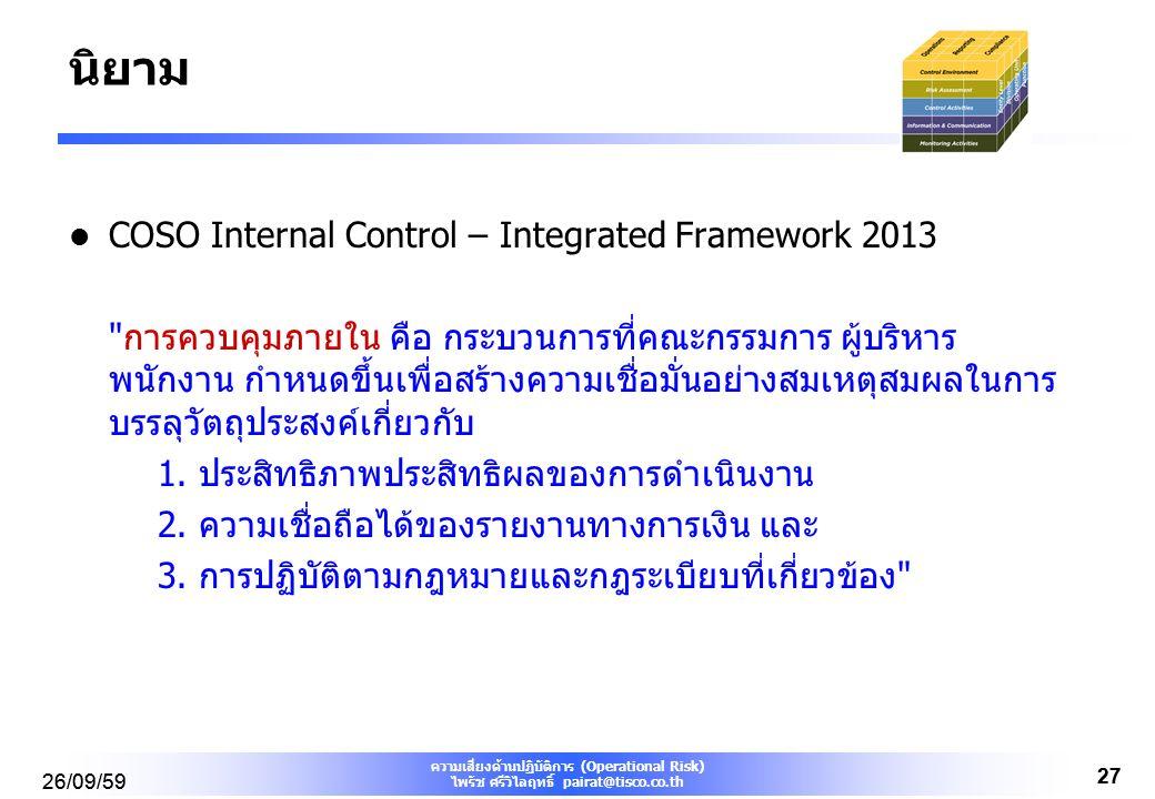 ความเสี่ยงด้านปฏิบัติการ (Operational Risk) ไพรัช ศรีวิไลฤทธิ์ pairat@tisco.co.th 26/09/59 27 26/09/59 27 นิยาม COSO Internal Control – Integrated Framework 2013 การควบคุมภายใน คือ กระบวนการที่คณะกรรมการ ผู้บริหาร พนักงาน กำหนดขึ้นเพื่อสร้างความเชื่อมั่นอย่างสมเหตุสมผลในการ บรรลุวัตถุประสงค์เกี่ยวกับ 1.